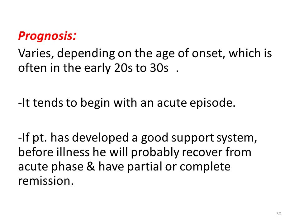 Prognosis: Varies, depending on the age of onset, which is often in the early 20s to 30s. -It tends to begin with an acute episode. -If pt. has develo