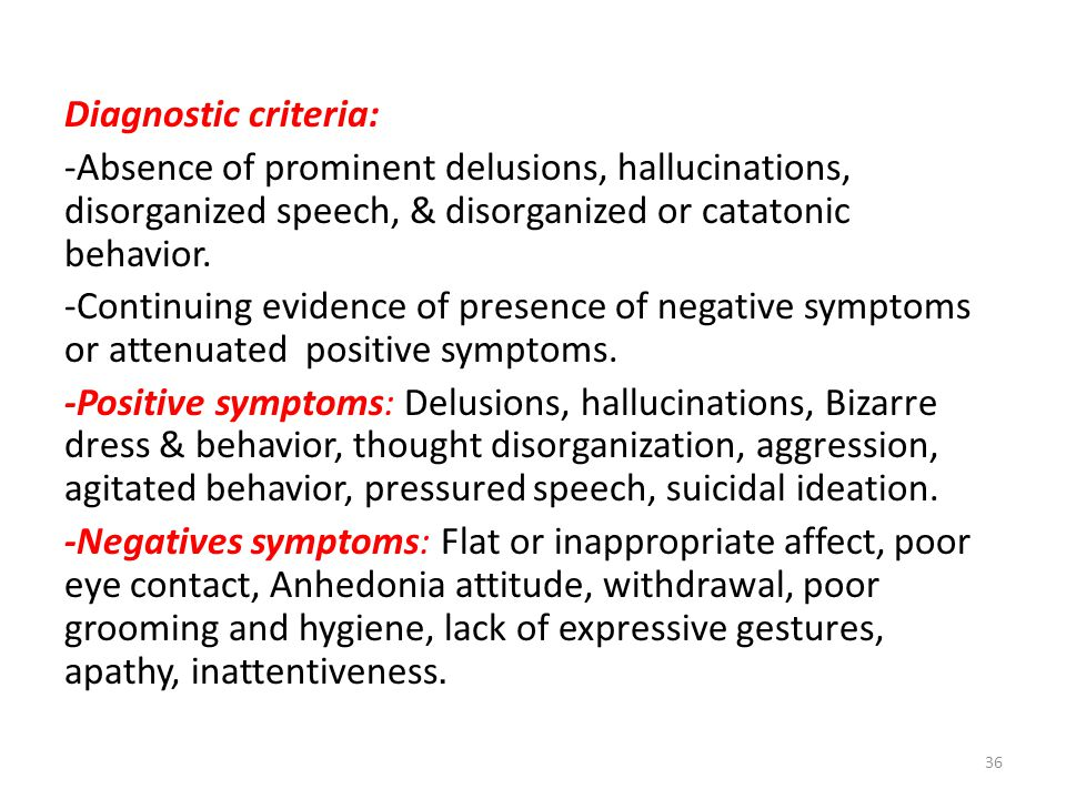 Diagnostic criteria: -Absence of prominent delusions, hallucinations, disorganized speech, & disorganized or catatonic behavior. -Continuing evidence