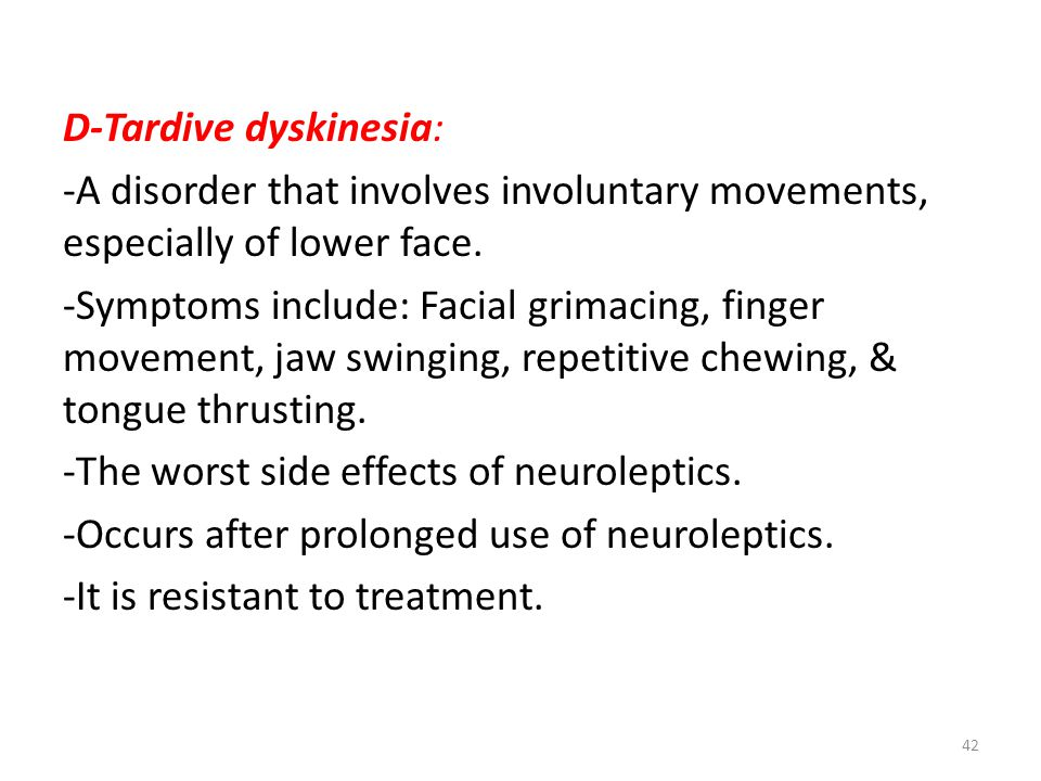 D-Tardive dyskinesia: -A disorder that involves involuntary movements, especially of lower face. -Symptoms include: Facial grimacing, finger movement,
