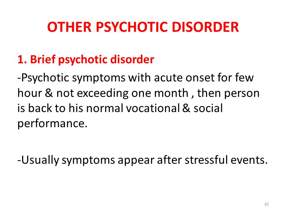 OTHER PSYCHOTIC DISORDER 1. Brief psychotic disorder -Psychotic symptoms with acute onset for few hour & not exceeding one month, then person is back