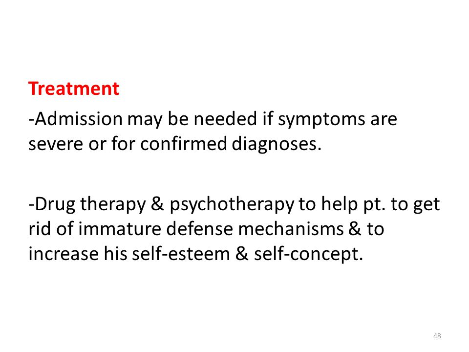 Treatment -Admission may be needed if symptoms are severe or for confirmed diagnoses. -Drug therapy & psychotherapy to help pt. to get rid of immature
