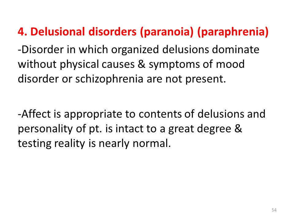 4. Delusional disorders (paranoia) (paraphrenia) -Disorder in which organized delusions dominate without physical causes & symptoms of mood disorder o