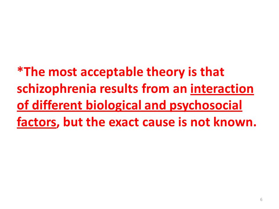 *The most acceptable theory is that schizophrenia results from an interaction of different biological and psychosocial factors, but the exact cause is not known.
