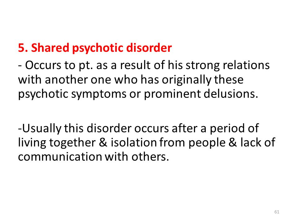5. Shared psychotic disorder - Occurs to pt.