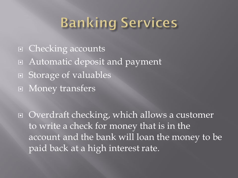  Checking accounts  Automatic deposit and payment  Storage of valuables  Money transfers  Overdraft checking, which allows a customer to write a