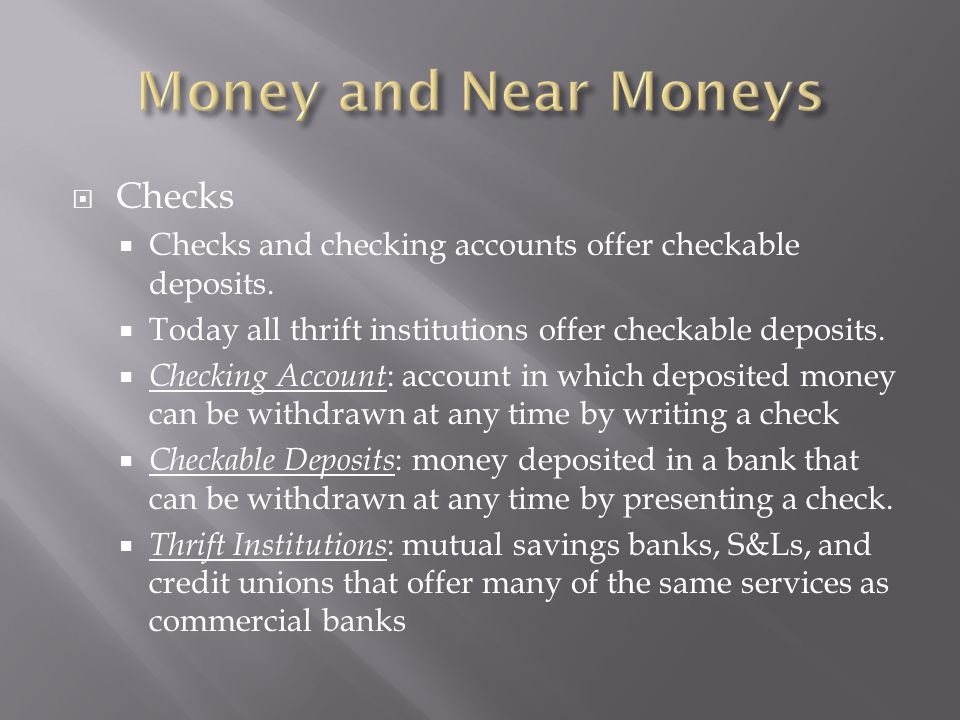  Checks  Checks and checking accounts offer checkable deposits.  Today all thrift institutions offer checkable deposits.  Checking Account : accou