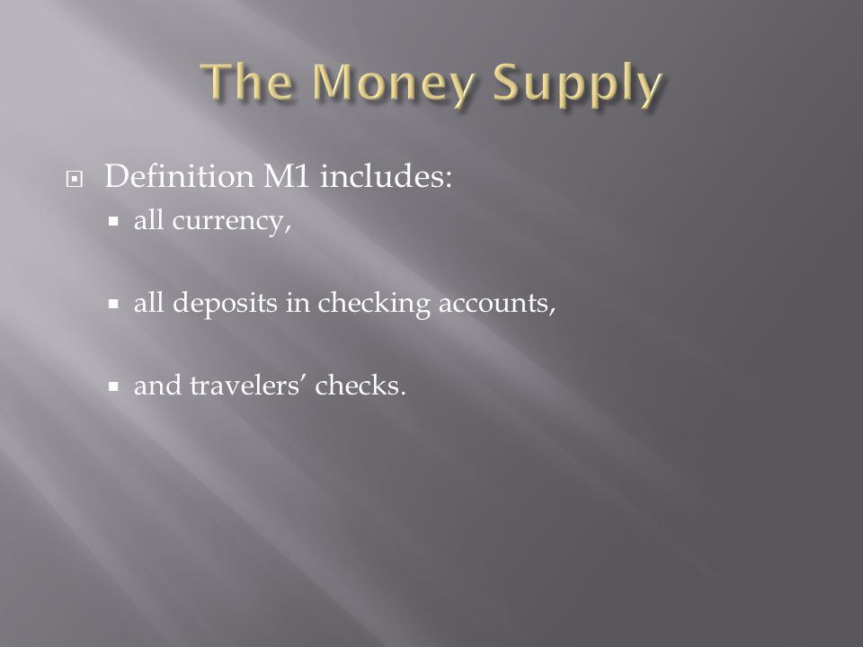  Definition M1 includes:  all currency,  all deposits in checking accounts,  and travelers' checks.