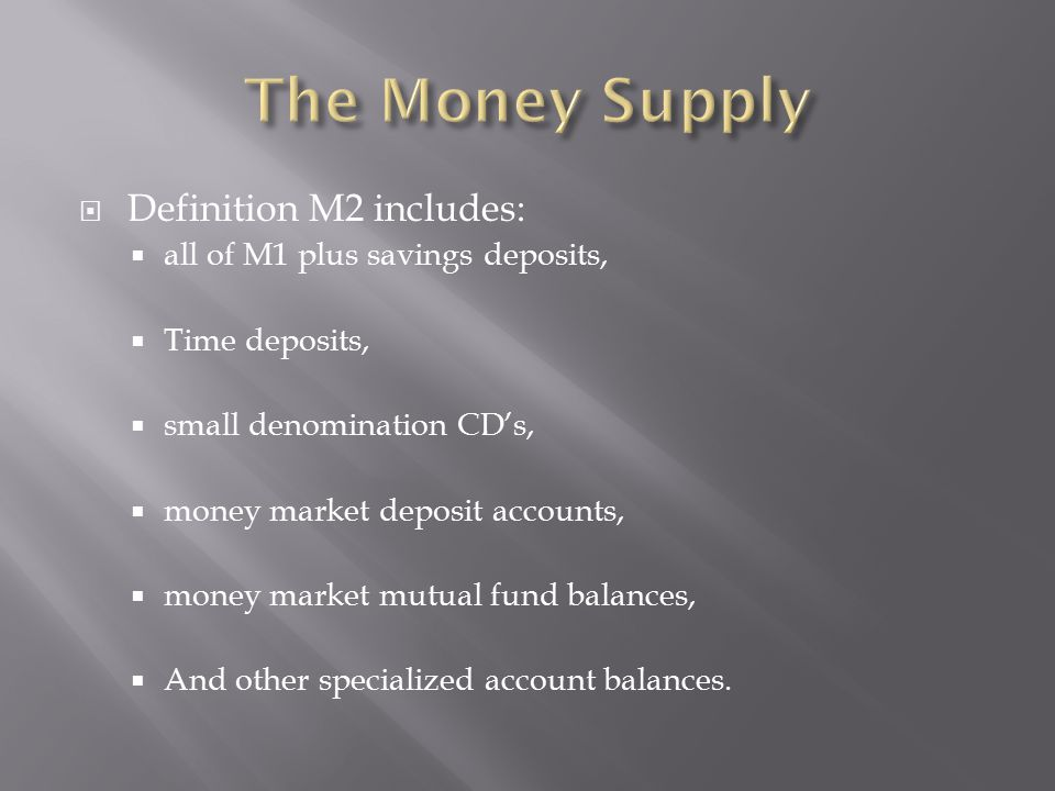  Definition M2 includes:  all of M1 plus savings deposits,  Time deposits,  small denomination CD's,  money market deposit accounts,  money mark