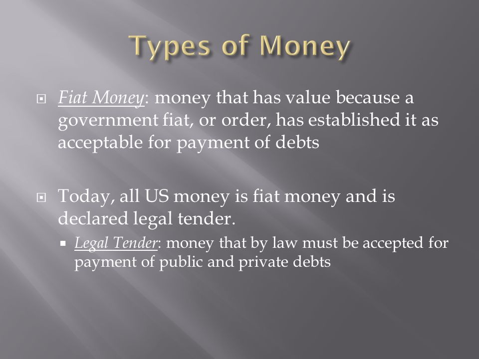  Fiat Money : money that has value because a government fiat, or order, has established it as acceptable for payment of debts  Today, all US money i