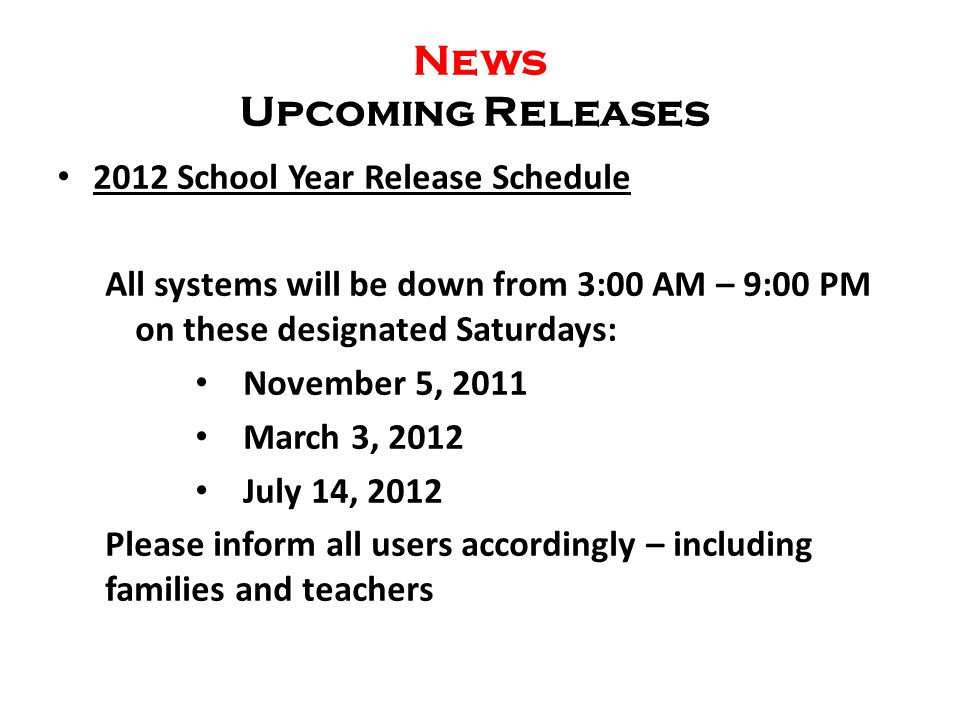 News Upcoming Releases 2012 School Year Release Schedule All systems will be down from 3:00 AM – 9:00 PM on these designated Saturdays: November 5, 2011 March 3, 2012 July 14, 2012 Please inform all users accordingly – including families and teachers