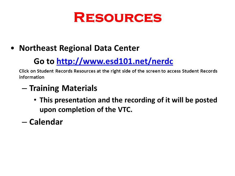 Resources Northeast Regional Data Center Go to http://www.esd101.net/nerdchttp://www.esd101.net/nerdc Click on Student Records Resources at the right side of the screen to access Student Records information – Training Materials This presentation and the recording of it will be posted upon completion of the VTC.