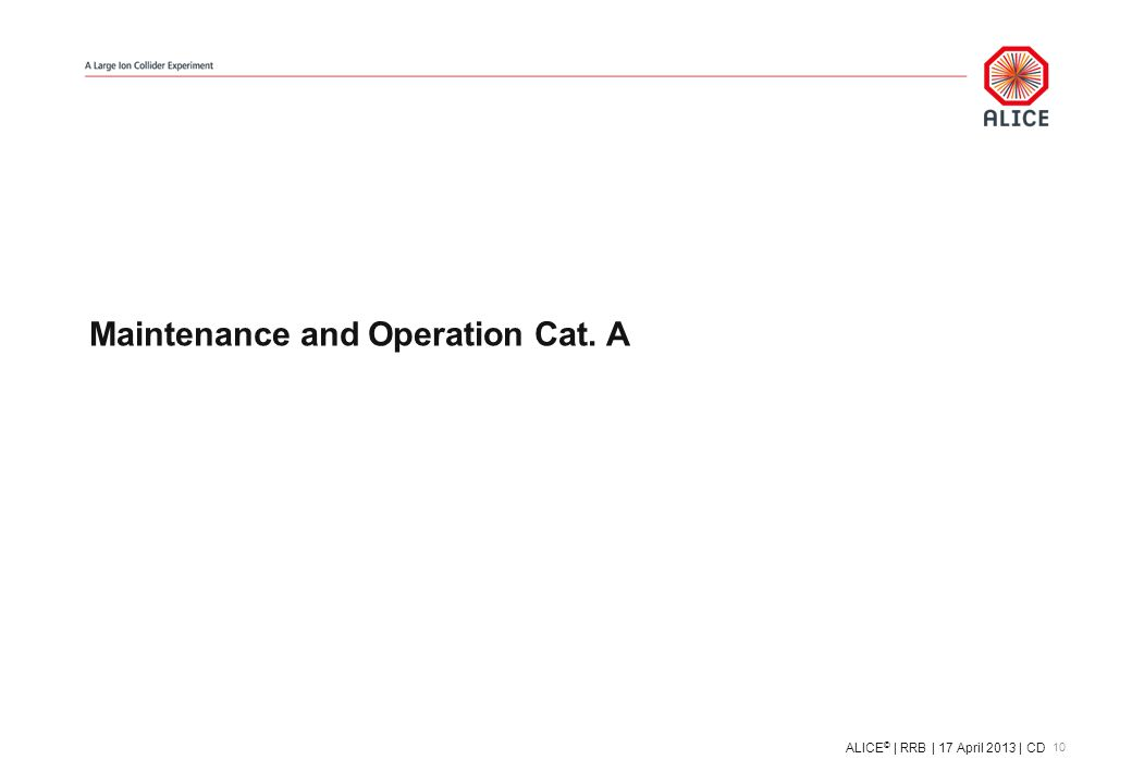 Maintenance and Operation Cat. A 10 ALICE © | RRB | 17 April 2013 | CD