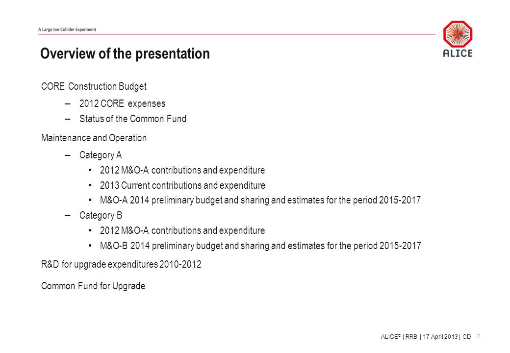 Overview of the presentation CORE Construction Budget – 2012 CORE expenses – Status of the Common Fund Maintenance and Operation – Category A 2012 M&O-A contributions and expenditure 2013 Current contributions and expenditure M&O-A 2014 preliminary budget and sharing and estimates for the period 2015-2017 – Category B 2012 M&O-A contributions and expenditure M&O-B 2014 preliminary budget and sharing and estimates for the period 2015-2017 R&D for upgrade expenditures 2010-2012 Common Fund for Upgrade 2 ALICE © | RRB | 17 April 2013 | CD