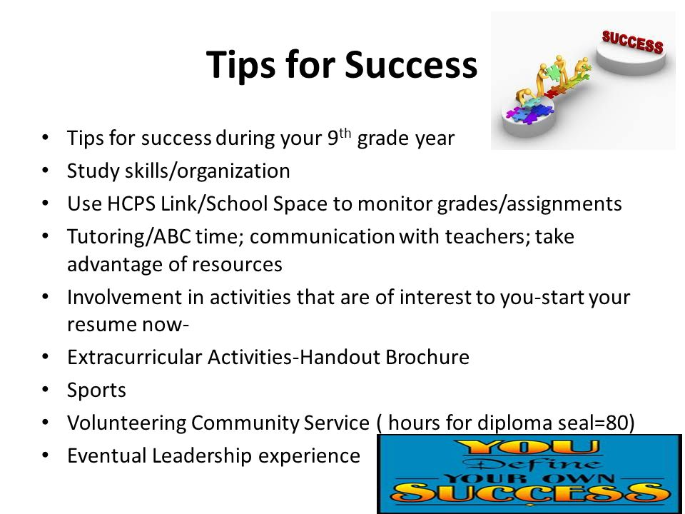 Tips for Success Tips for success during your 9 th grade year Study skills/organization Use HCPS Link/School Space to monitor grades/assignments Tutoring/ABC time; communication with teachers; take advantage of resources Involvement in activities that are of interest to you-start your resume now- Extracurricular Activities-Handout Brochure Sports Volunteering Community Service ( hours for diploma seal=80) Eventual Leadership experience