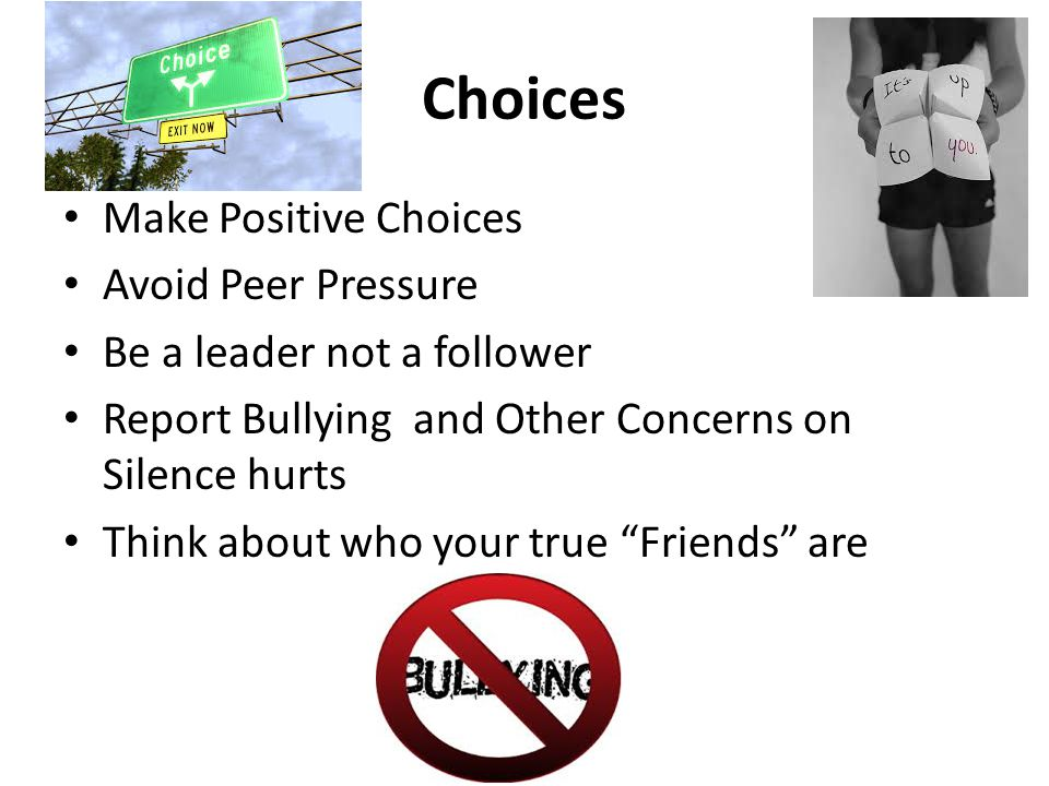 Choices Make Positive Choices Avoid Peer Pressure Be a leader not a follower Report Bullying and Other Concerns on Silence hurts Think about who your true Friends are