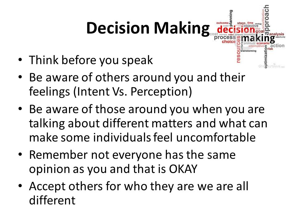 Decision Making Think before you speak Be aware of others around you and their feelings (Intent Vs.