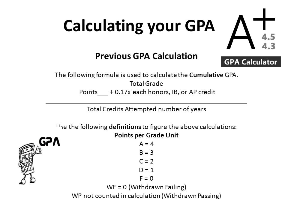 Calculating your GPA Previous GPA Calculation The following formula is used to calculate the Cumulative GPA.