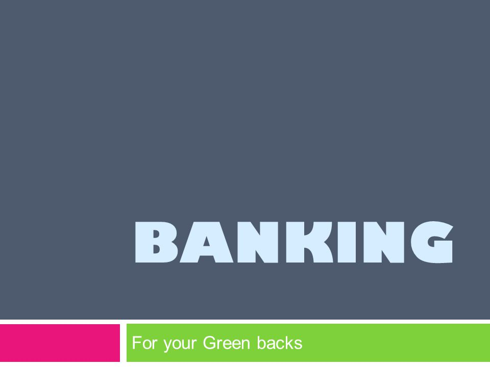 BANKING For your Green backs