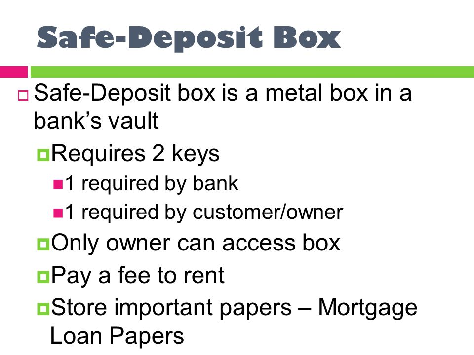 Safe-Deposit Box  Safe-Deposit box is a metal box in a bank's vault  Requires 2 keys 1 required by bank 1 required by customer/owner  Only owner can access box  Pay a fee to rent  Store important papers – Mortgage Loan Papers