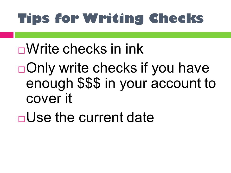 Tips for Writing Checks  Write checks in ink  Only write checks if you have enough $$$ in your account to cover it  Use the current date