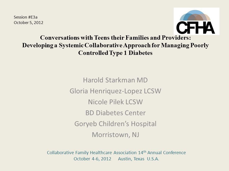 Conversations with Teens their Families and Providers: Developing a Systemic Collaborative Approach for Managing Poorly Controlled Type 1 Diabetes Harold Starkman MD Gloria Henriquez-Lopez LCSW Nicole Pilek LCSW BD Diabetes Center Goryeb Children's Hospital Morristown, NJ Collaborative Family Healthcare Association 14 th Annual Conference October 4-6, 2012 Austin, Texas U.S.A.