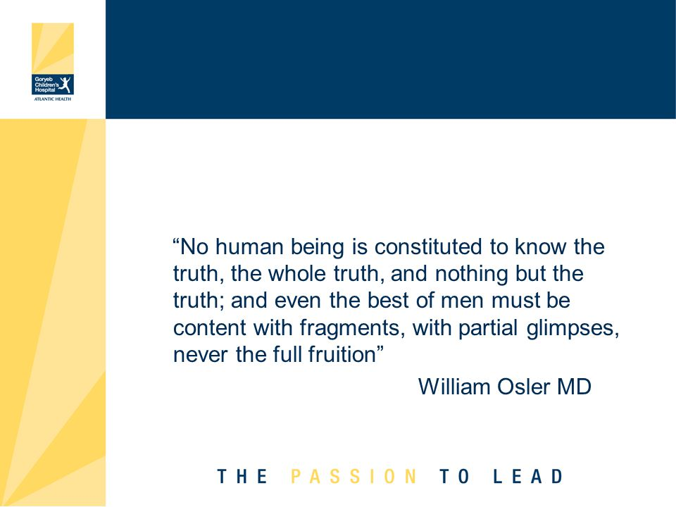 No human being is constituted to know the truth, the whole truth, and nothing but the truth; and even the best of men must be content with fragments, with partial glimpses, never the full fruition William Osler MD