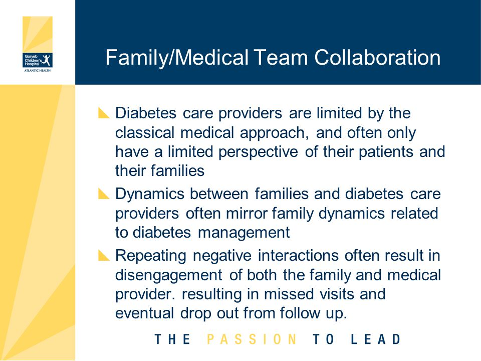 Family/Medical Team Collaboration  Diabetes care providers are limited by the classical medical approach, and often only have a limited perspective of their patients and their families  Dynamics between families and diabetes care providers often mirror family dynamics related to diabetes management  Repeating negative interactions often result in disengagement of both the family and medical provider.
