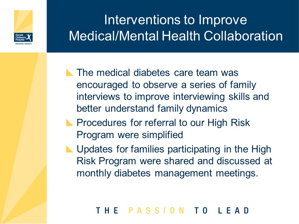 Interventions to Improve Medical/Mental Health Collaboration  The medical diabetes care team was encouraged to observe a series of family interviews to improve interviewing skills and better understand family dynamics  Procedures for referral to our High Risk Program were simplified  Updates for families participating in the High Risk Program were shared and discussed at monthly diabetes management meetings.