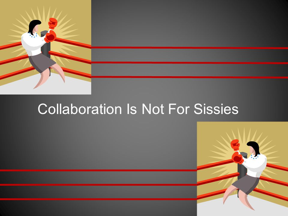 Collaboration Is Not For Sissies