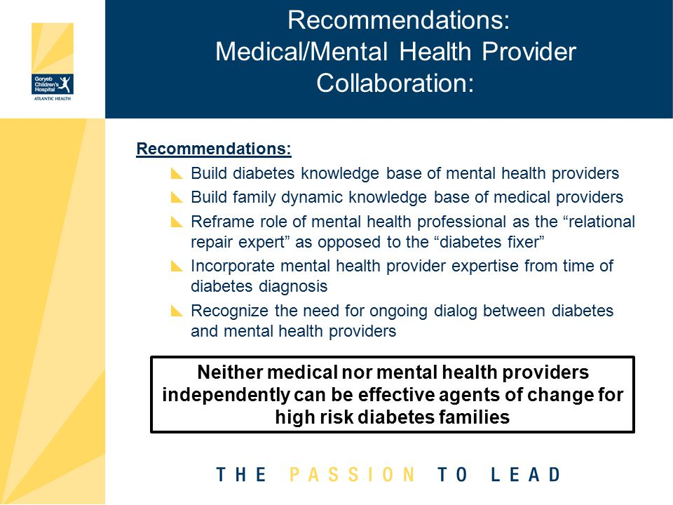 Recommendations: Medical/Mental Health Provider Collaboration: Recommendations:  Build diabetes knowledge base of mental health providers  Build family dynamic knowledge base of medical providers  Reframe role of mental health professional as the relational repair expert as opposed to the diabetes fixer  Incorporate mental health provider expertise from time of diabetes diagnosis  Recognize the need for ongoing dialog between diabetes and mental health providers Neither medical nor mental health providers independently can be effective agents of change for high risk diabetes families