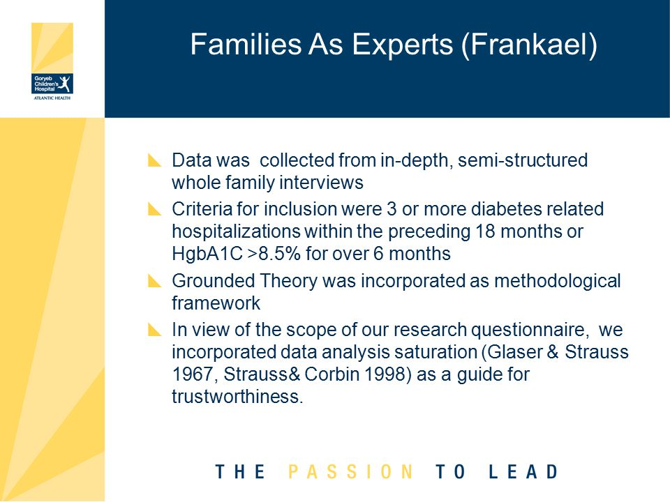 Families As Experts (Frankael)  Data was collected from in-depth, semi-structured whole family interviews  Criteria for inclusion were 3 or more diabetes related hospitalizations within the preceding 18 months or HgbA1C >8.5% for over 6 months  Grounded Theory was incorporated as methodological framework  In view of the scope of our research questionnaire, we incorporated data analysis saturation (Glaser & Strauss 1967, Strauss& Corbin 1998) as a guide for trustworthiness.