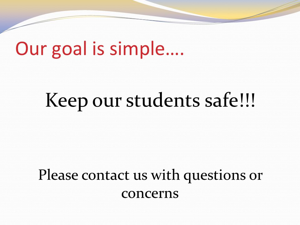 Our goal is simple…. Keep our students safe!!! Please contact us with questions or concerns