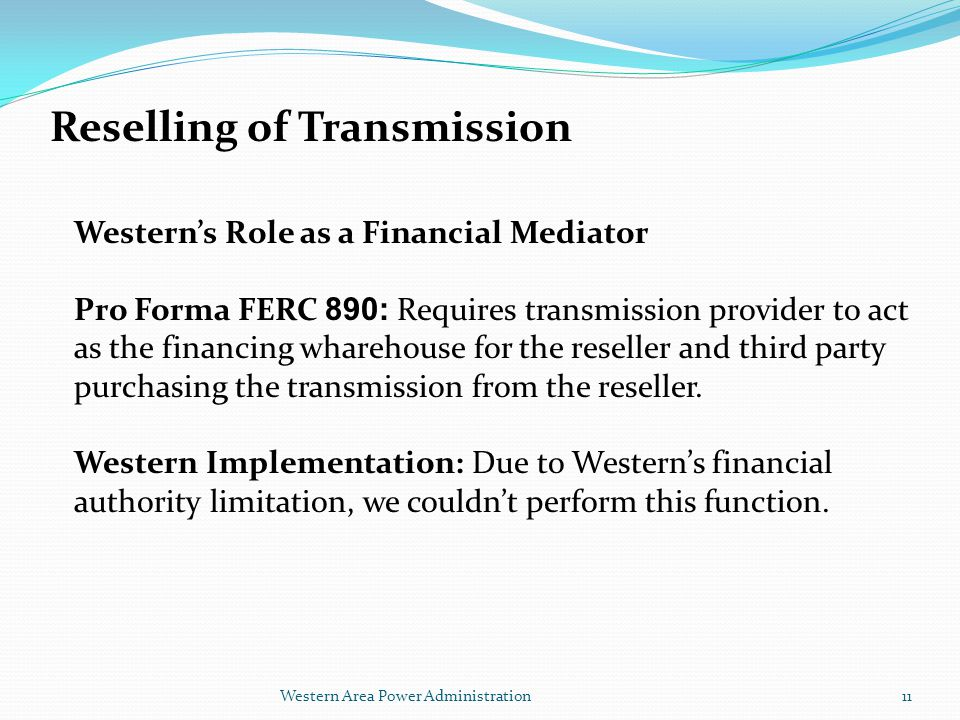 Western Area Power Administration Reselling of Transmission Western's Role as a Financial Mediator Pro Forma FERC 890: Requires transmission provider to act as the financing wharehouse for the reseller and third party purchasing the transmission from the reseller.
