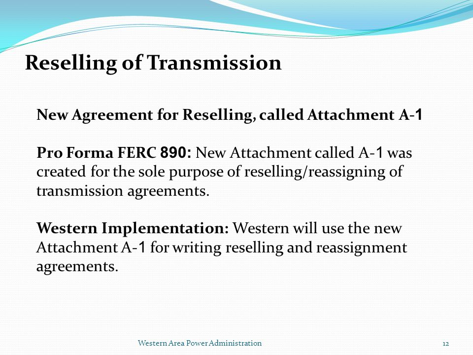 Western Area Power Administration Reselling of Transmission New Agreement for Reselling, called Attachment A- 1 Pro Forma FERC 890: New Attachment called A- 1 was created for the sole purpose of reselling/reassigning of transmission agreements.