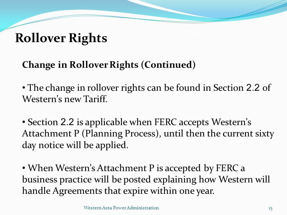 Western Area Power Administration Rollover Rights Change in Rollover Rights (Continued) The change in rollover rights can be found in Section 2.2 of Western's new Tariff.