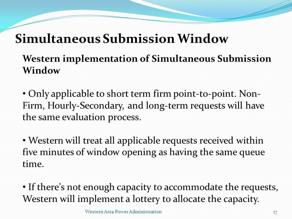 Western Area Power Administration Simultaneous Submission Window Western implementation of Simultaneous Submission Window Only applicable to short term firm point-to-point.