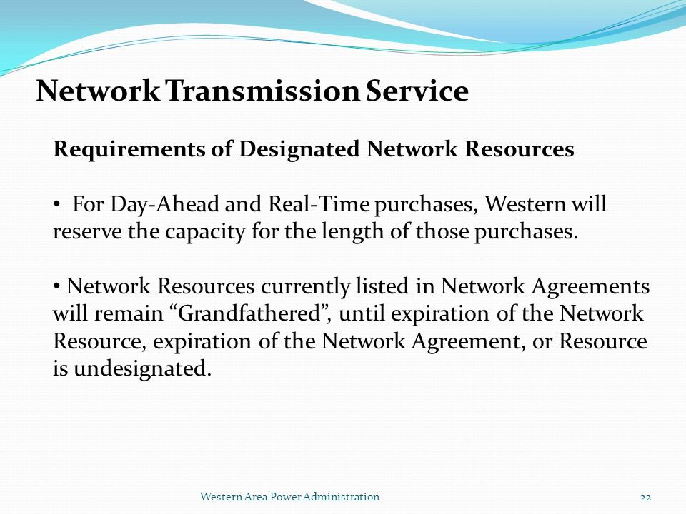 Western Area Power Administration Network Transmission Service Requirements of Designated Network Resources For Day-Ahead and Real-Time purchases, Western will reserve the capacity for the length of those purchases.