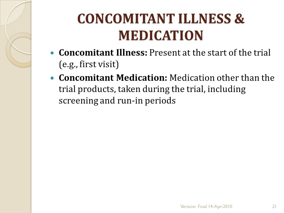 CONCOMITANT ILLNESS & MEDICATION Concomitant Illness: Present at the start of the trial (e.g., first visit) Concomitant Medication: Medication other than the trial products, taken during the trial, including screening and run-in periods 21Version: Final 14-Apr-2010
