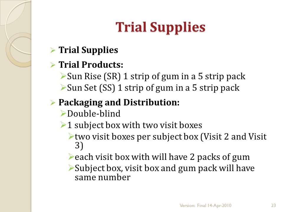 Trial Supplies  Trial Supplies  Trial Products:  Sun Rise (SR) 1 strip of gum in a 5 strip pack  Sun Set (SS) 1 strip of gum in a 5 strip pack  Packaging and Distribution:  Double-blind  1 subject box with two visit boxes  two visit boxes per subject box (Visit 2 and Visit 3)  each visit box with will have 2 packs of gum  Subject box, visit box and gum pack will have same number 23Version: Final 14-Apr-2010