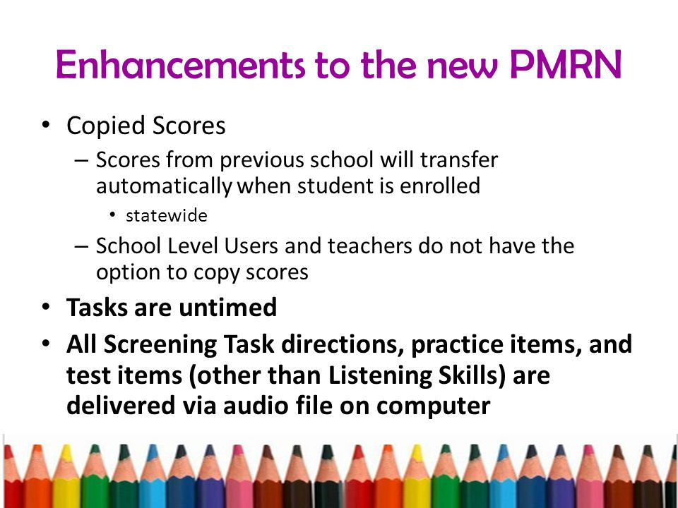 Enhancements to the new PMRN Copied Scores – Scores from previous school will transfer automatically when student is enrolled statewide – School Level Users and teachers do not have the option to copy scores Tasks are untimed All Screening Task directions, practice items, and test items (other than Listening Skills) are delivered via audio file on computer
