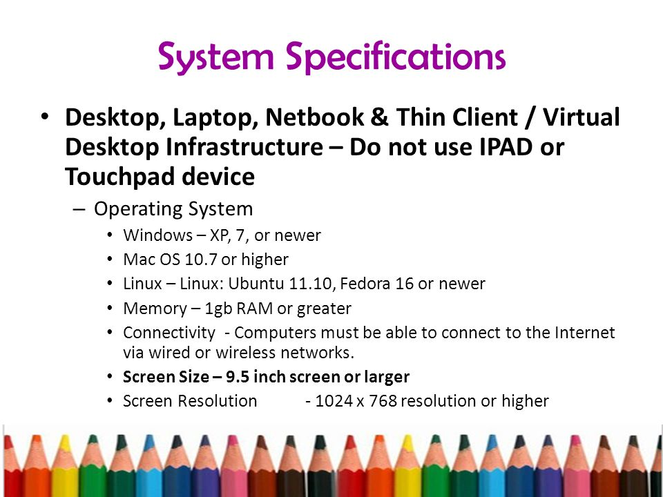 System Specifications Desktop, Laptop, Netbook & Thin Client / Virtual Desktop Infrastructure – Do not use IPAD or Touchpad device – Operating System Windows – XP, 7, or newer Mac OS 10.7 or higher Linux – Linux: Ubuntu 11.10, Fedora 16 or newer Memory – 1gb RAM or greater Connectivity - Computers must be able to connect to the Internet via wired or wireless networks.