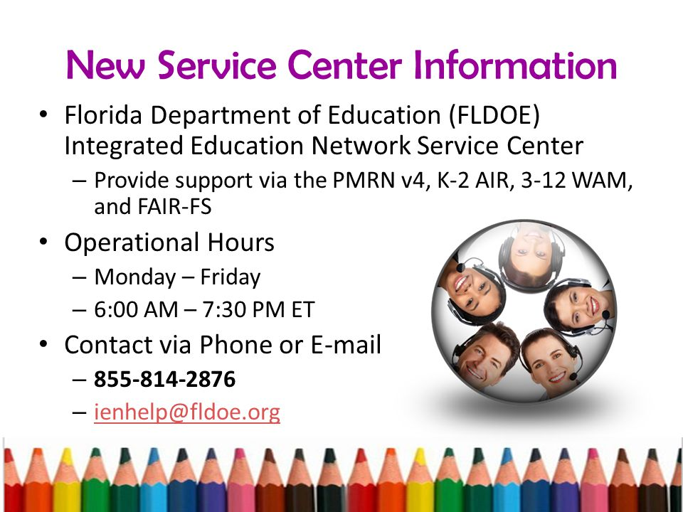 New Service Center Information Florida Department of Education (FLDOE) Integrated Education Network Service Center – Provide support via the PMRN v4, K-2 AIR, 3-12 WAM, and FAIR-FS Operational Hours – Monday – Friday – 6:00 AM – 7:30 PM ET Contact via Phone or E-mail – 855-814-2876 – ienhelp@fldoe.org ienhelp@fldoe.org