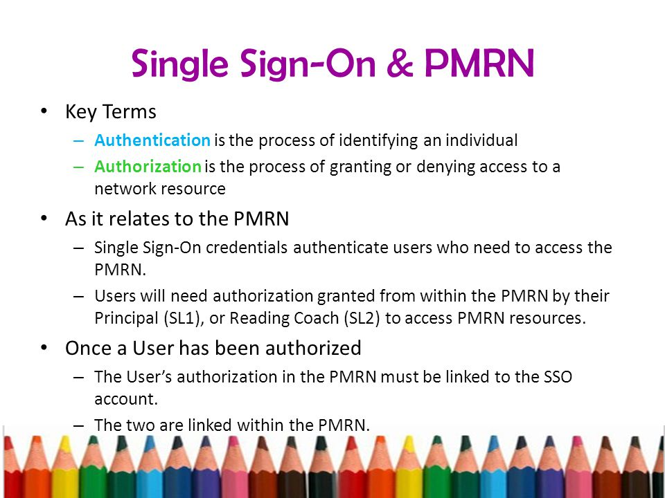 Single Sign-On & PMRN Key Terms – Authentication is the process of identifying an individual – Authorization is the process of granting or denying access to a network resource As it relates to the PMRN – Single Sign-On credentials authenticate users who need to access the PMRN.