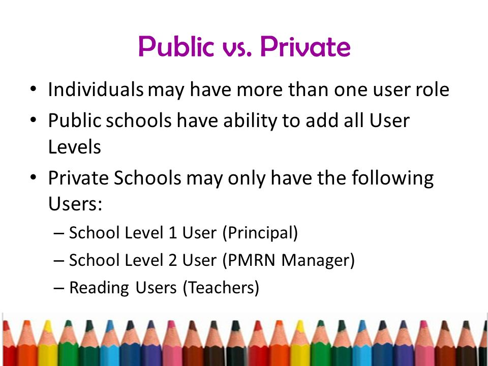Public vs. Private Individuals may have more than one user role Public schools have ability to add all User Levels Private Schools may only have the f