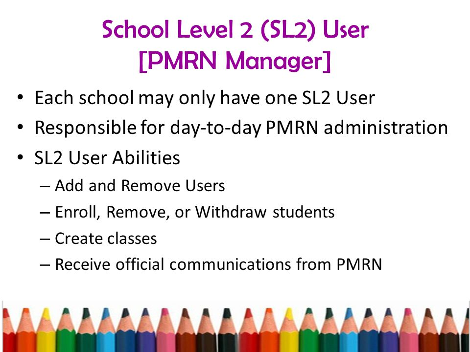School Level 2 (SL2) User [PMRN Manager] Each school may only have one SL2 User Responsible for day-to-day PMRN administration SL2 User Abilities – Add and Remove Users – Enroll, Remove, or Withdraw students – Create classes – Receive official communications from PMRN