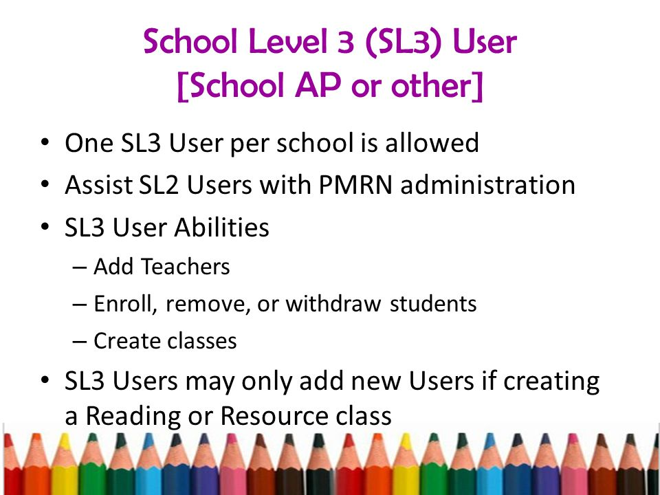 School Level 3 (SL3) User [School AP or other] One SL3 User per school is allowed Assist SL2 Users with PMRN administration SL3 User Abilities – Add Teachers – Enroll, remove, or withdraw students – Create classes SL3 Users may only add new Users if creating a Reading or Resource class