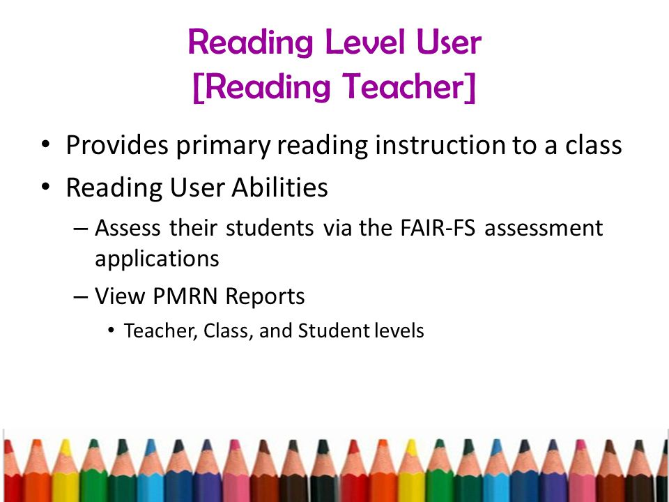 Reading Level User [Reading Teacher] Provides primary reading instruction to a class Reading User Abilities – Assess their students via the FAIR-FS assessment applications – View PMRN Reports Teacher, Class, and Student levels