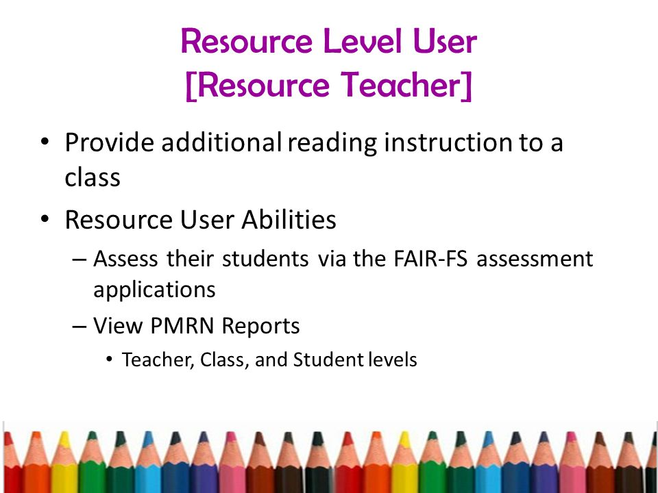 Resource Level User [Resource Teacher] Provide additional reading instruction to a class Resource User Abilities – Assess their students via the FAIR-FS assessment applications – View PMRN Reports Teacher, Class, and Student levels