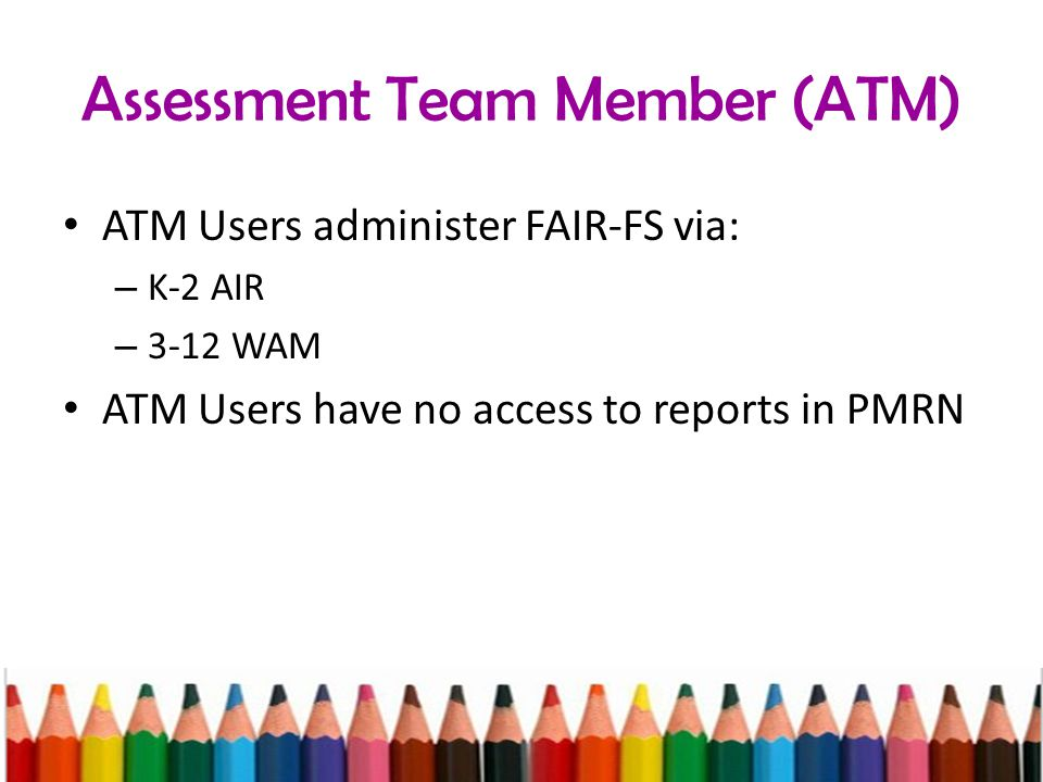 Assessment Team Member (ATM) ATM Users administer FAIR-FS via: – K-2 AIR – 3-12 WAM ATM Users have no access to reports in PMRN