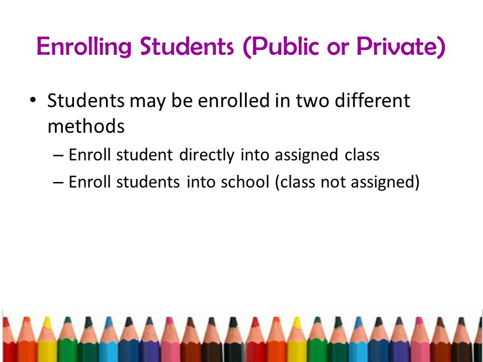 Enrolling Students (Public or Private) Students may be enrolled in two different methods – Enroll student directly into assigned class – Enroll students into school (class not assigned)